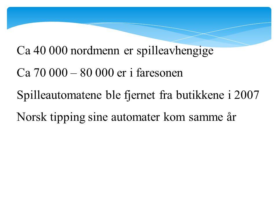 Ca 40 000 nordmenn er spilleavhengige Ca 70 000 – 80 000 er i faresonen Spilleautomatene ble fjernet fra butikkene i 2007 Norsk tipping sine automater