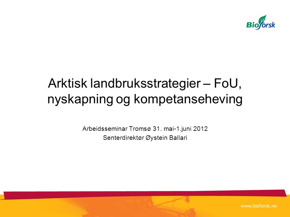 Arktisk landbruksstrategier – FoU, nyskapning og kompetanseheving Arbeidsseminar Tromsø 31. mai-1.juni 2012 Senterdirektør Øystein Ballari