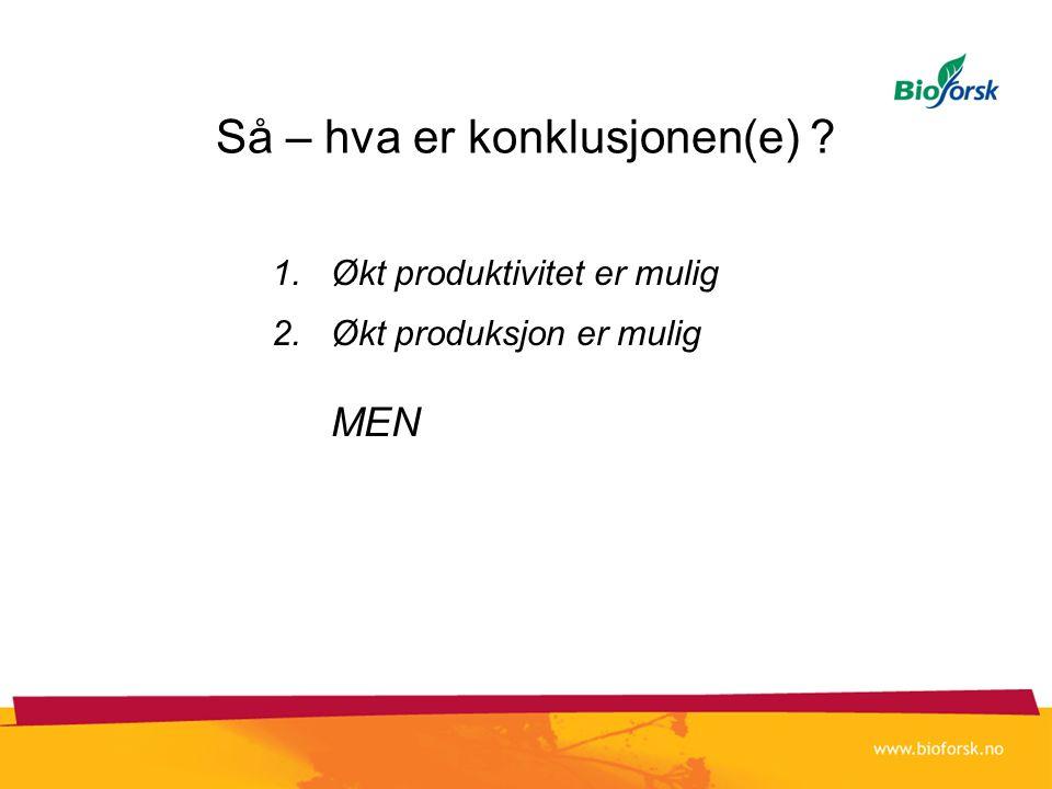Så – hva er konklusjonen(e) ? 1.Økt produktivitet er mulig 2.Økt produksjon er mulig MEN