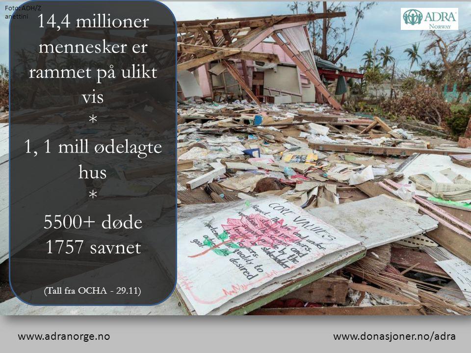 14,4 millioner mennesker er rammet på ulikt vis * 1, 1 mill ødelagte hus * 5500+ døde 1757 savnet (Tall fra OCHA - 29.11) www.adranorge.no www.donasjo