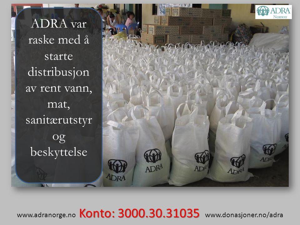 Konto: 3000.30.31035 www.adranorge.no Konto: 3000.30.31035 www.donasjoner.no/adra ADRA var raske med å starte distribusjon av rent vann, mat, sanitærutstyr og beskyttelse