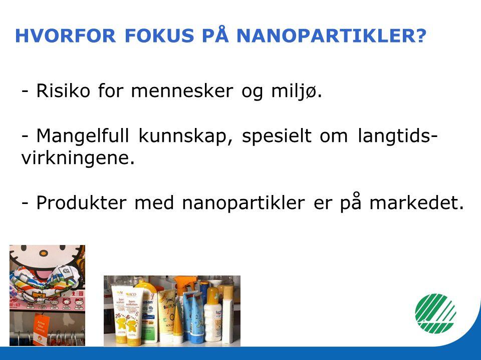 - Risiko for mennesker og miljø. - Mangelfull kunnskap, spesielt om langtids- virkningene. - Produkter med nanopartikler er på markedet. HVORFOR FOKUS