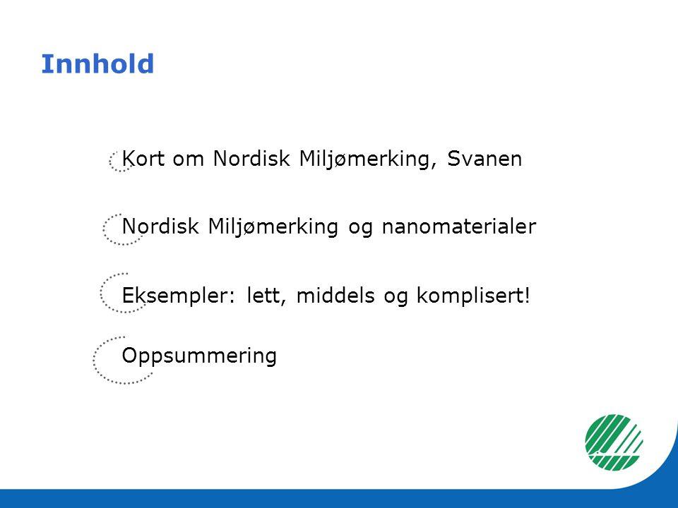 Innhold Kort om Nordisk Miljømerking, Svanen Nordisk Miljømerking og nanomaterialer Eksempler: lett, middels og komplisert! Oppsummering