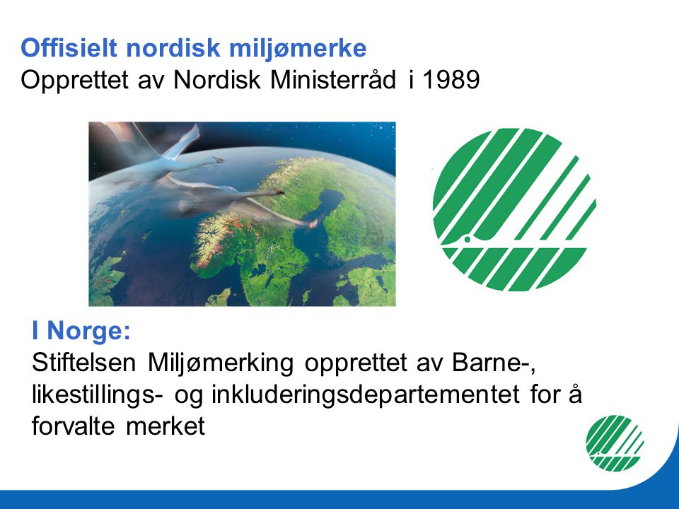 Offisielt nordisk miljømerke Opprettet av Nordisk Ministerråd i 1989 I Norge: Stiftelsen Miljømerking opprettet av Barne-, likestillings- og inkluderi