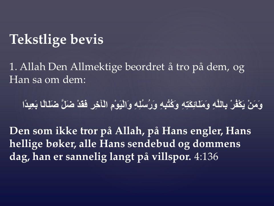 Tekstlige bevis 1. Allah Den Allmektige beordret å tro på dem, og Han sa om dem: وَمَنْ يَكْفُرْ بِاللَّهِ وَمَلَائِكَتِهِ وَكُتُبِهِ وَرُسُلِهِ وَالْ