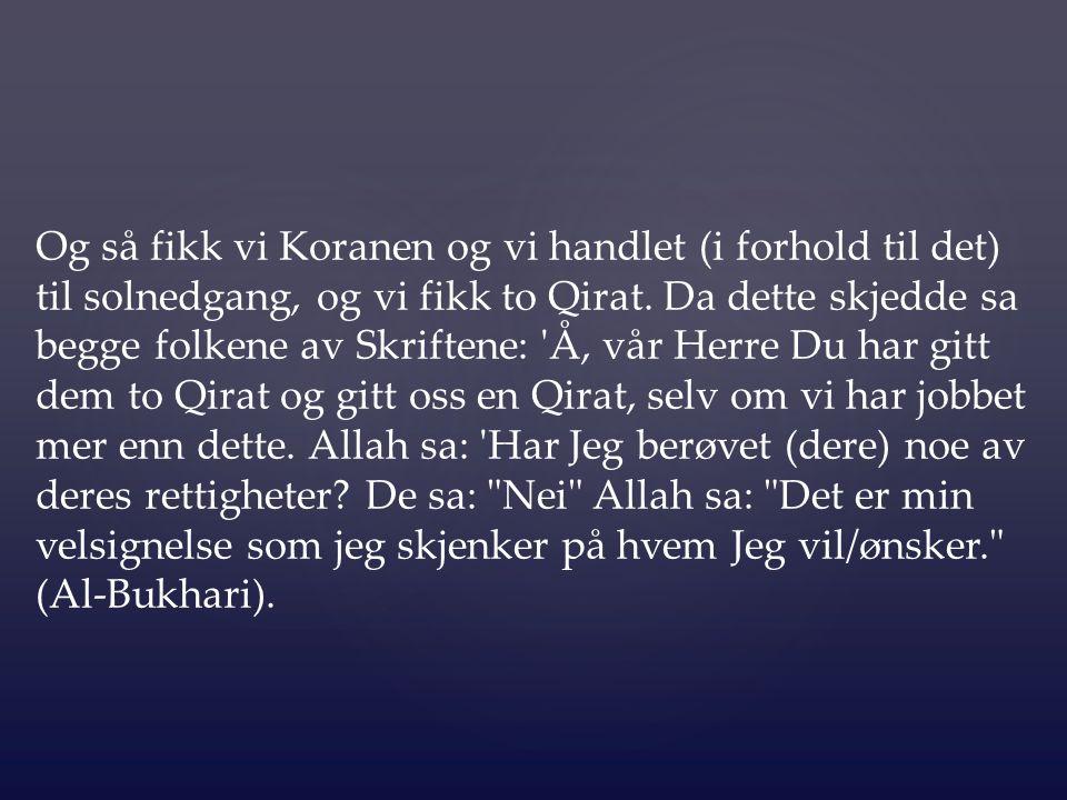 Og så fikk vi Koranen og vi handlet (i forhold til det) til solnedgang, og vi fikk to Qirat. Da dette skjedde sa begge folkene av Skriftene: 'Å, vår H