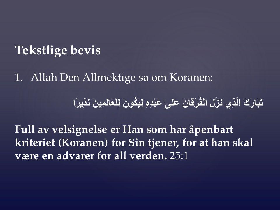 Tekstlige bevis 1.Allah Den Allmektige sa om Koranen: تَبَارَكَ الَّذِي نَزَّلَ الْفُرْقَانَ عَلَىٰ عَبْدِهِ لِيَكُونَ لِلْعَالَمِينَ نَذِيرًا Full av