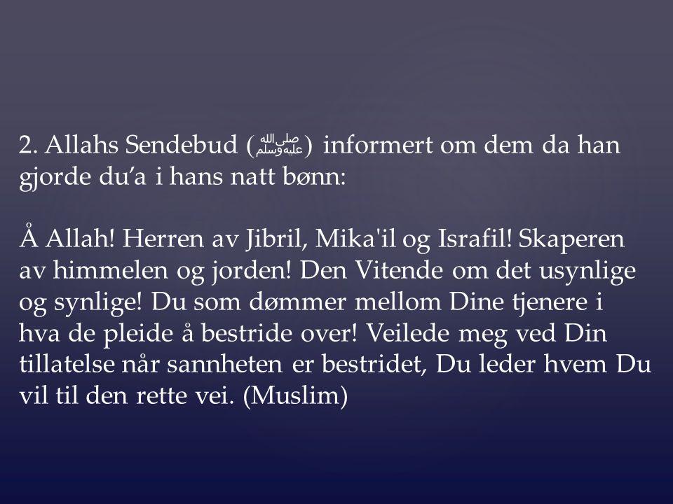 2. Allahs Sendebud ( ﷺ ) informert om dem da han gjorde du'a i hans natt bønn: Å Allah! Herren av Jibril, Mika'il og Israfil! Skaperen av himmelen og