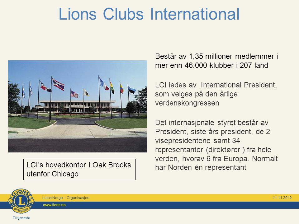 Til tjeneste Lions Norge – Organisasjon 11.11.2012 www.lions.no Lions Clubs International Består av 1,35 millioner medlemmer i mer enn 46.000 klubber i 207 land LCI ledes av International President, som velges på den årlige verdenskongressen Det internasjonale styret består av President, siste års president, de 2 visepresidentene samt 34 representanter (direktører ) fra hele verden, hvorav 6 fra Europa.