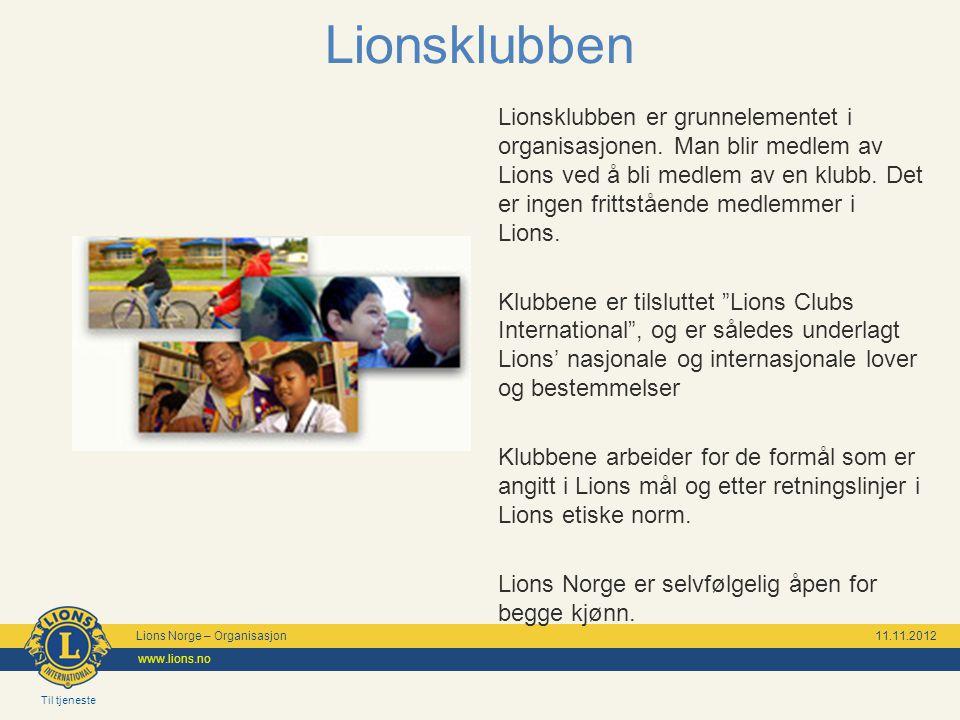 Til tjeneste Lions Norge – Organisasjon 11.11.2012 www.lions.no Lionsklubben Lionsklubben er grunnelementet i organisasjonen. Man blir medlem av Lions