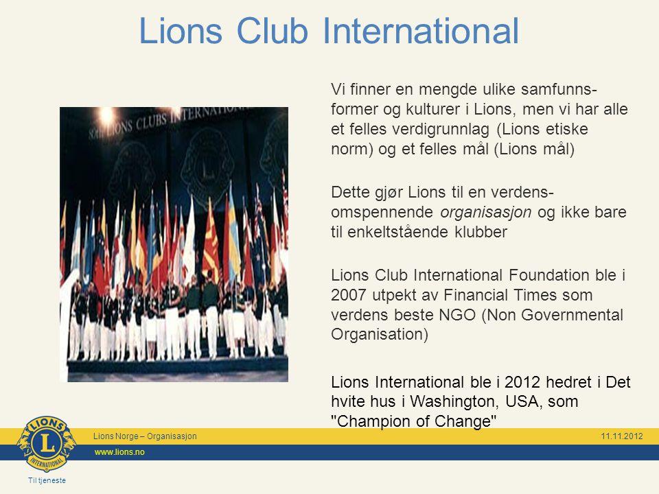 Til tjeneste Lions Norge – Organisasjon 11.11.2012 www.lions.no Lions Club International Vi finner en mengde ulike samfunns- former og kulturer i Lions, men vi har alle et felles verdigrunnlag (Lions etiske norm) og et felles mål (Lions mål) Dette gjør Lions til en verdens- omspennende organisasjon og ikke bare til enkeltstående klubber Lions Club International Foundation ble i 2007 utpekt av Financial Times som verdens beste NGO (Non Governmental Organisation) Lions International ble i 2012 hedret i Det hvite hus i Washington, USA, som Champion of Change