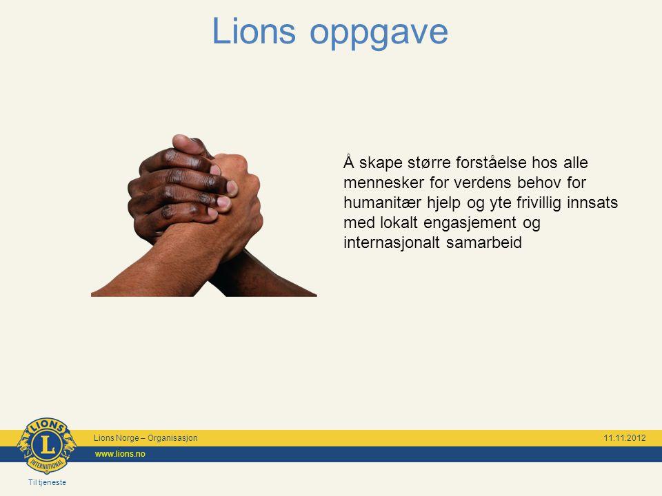 Til tjeneste Lions Norge – Organisasjon 11.11.2012 www.lions.no Lions oppgave Å skape større forståelse hos alle mennesker for verdens behov for human