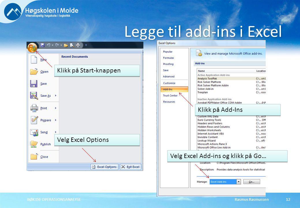 Rasmus RasmussenBØK350 OPERASJONSANALYSE12 Legge til add-ins i Excel Klikk på Start-knappen Velg Excel Options Klikk på Add-Ins Velg Excel Add-ins og