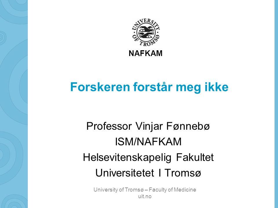 University of Tromsø – Faculty of Medicine uit.no NAFKAM Forskeren forstår meg ikke Professor Vinjar Fønnebø ISM/NAFKAM Helsevitenskapelig Fakultet Universitetet I Tromsø