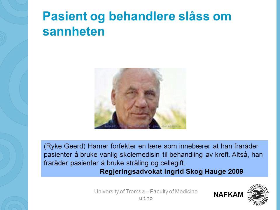 University of Tromsø – Faculty of Medicine uit.no NAFKAM Pasient og behandlere slåss om sannheten (Ryke Geerd) Hamer forfekter en lære som innebærer at han fraråder pasienter å bruke vanlig skolemedisin til behandling av kreft.