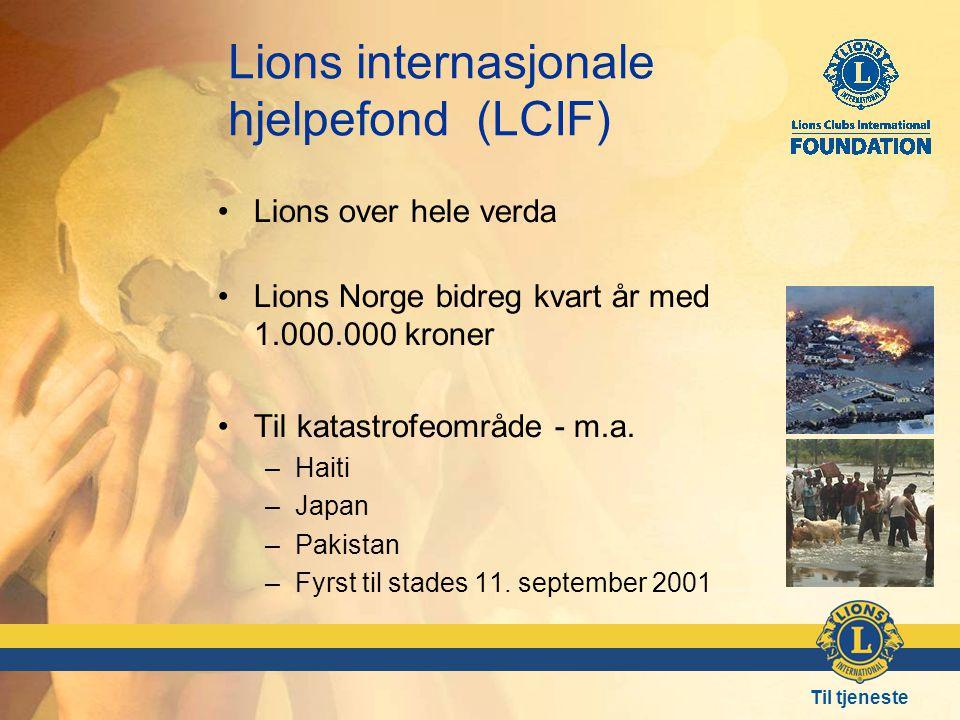 Til tjeneste Lions internasjonale hjelpefond (LCIF) •Lions over hele verda •Lions Norge bidreg kvart år med 1.000.000 kroner •Til katastrofeområde - m.a.