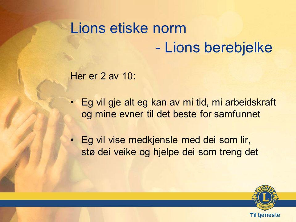 Til tjeneste Lions etiske norm Her er 2 av 10: •Eg vil gje alt eg kan av mi tid, mi arbeidskraft og mine evner til det beste for samfunnet •Eg vil vise medkjensle med dei som lir, stø dei veike og hjelpe dei som treng det - Lions berebjelke