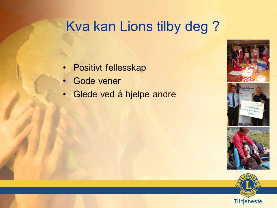 Til tjeneste Kva kan Lions tilby deg ? •Positivt fellesskap •Gode vener •Glede ved å hjelpe andre