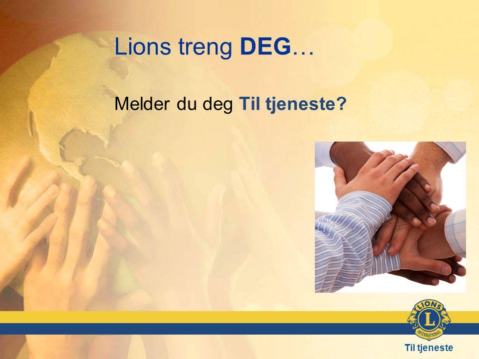 Til tjeneste Lions treng DEG… Melder du deg Til tjeneste?