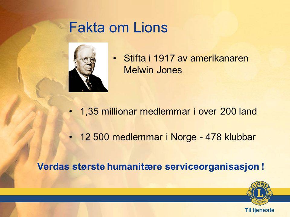 Til tjeneste Fakta om Lions • •1,35 millionar medlemmar i over 200 land •12 500 medlemmar i Norge - 478 klubbar •Stifta i 1917 av amerikanaren Melwin Jones Verdas største humanitære serviceorganisasjon !