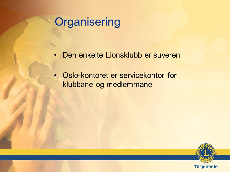 Til tjeneste Organisering •Den enkelte Lionsklubb er suveren •Oslo-kontoret er servicekontor for klubbane og medlemmane