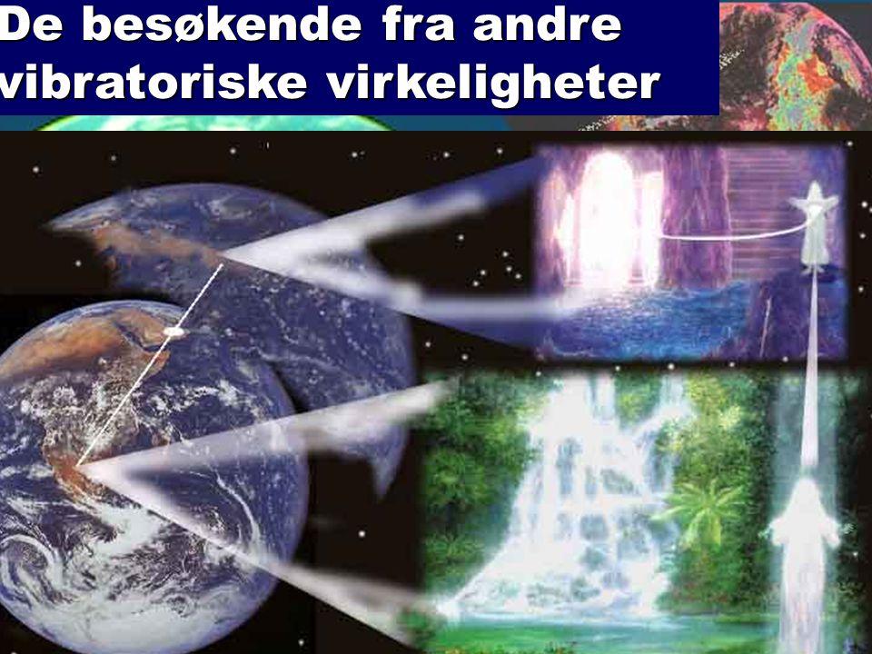 De besøkende fra andre vibratoriske virkeligheter Å forstå ufo- mysteriet krever et flerdimensjonalt og åndelig Verdensbilde| JORDENS HAR OGSÅ ÅNDELIGE LEGEMER OG DE ER VÅR ÅNDELIGE VERDEN SOM VI OPPHOLDER OSS I MELLOM INKARNASJONENE