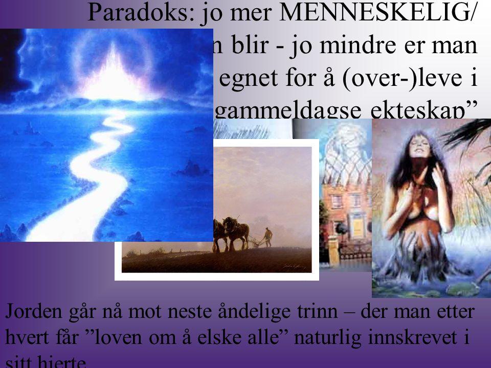 Paradoks: jo mer MENNESKELIG/ human man blir - jo mindre er man egnet for å (over-)leve i gammeldagse ekteskap Jorden går nå mot neste åndelige trinn – der man etter hvert får loven om å elske alle naturlig innskrevet i sitt hjerte