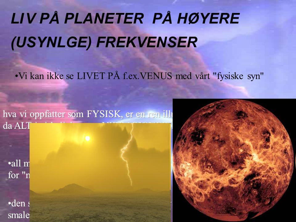 LIV PÅ PLANETER PÅ HØYERE (USYNLGE) FREKVENSER •Vi kan ikke se LIVET PÅ f.ex.VENUS med vårt fysiske syn