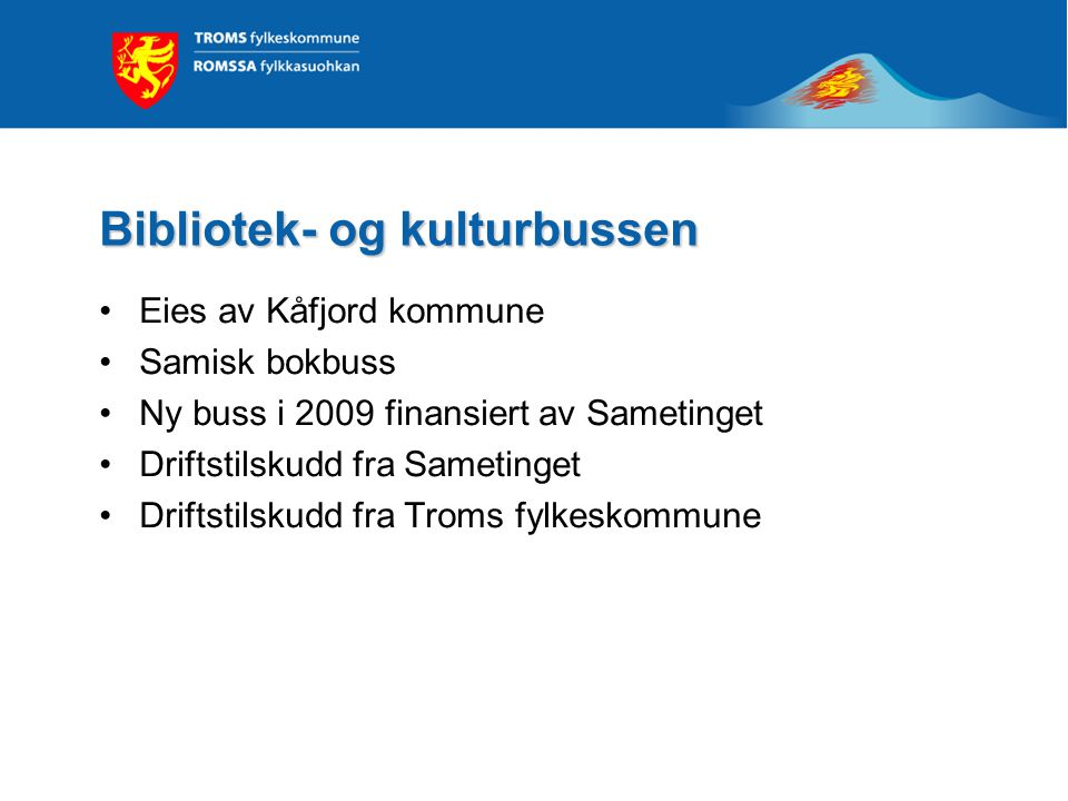 Bibliotek- og kulturbussen •Eies av Kåfjord kommune •Samisk bokbuss •Ny buss i 2009 finansiert av Sametinget •Driftstilskudd fra Sametinget •Driftstilskudd fra Troms fylkeskommune