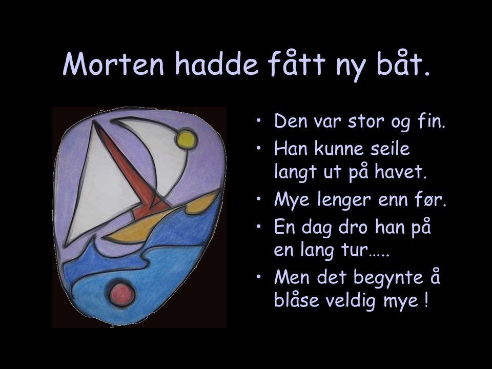 Morten hadde fått ny båt. •Den var stor og fin. •Han kunne seile langt ut på havet. •Mye lenger enn før. •En dag dro han på en lang tur….. •Men det be
