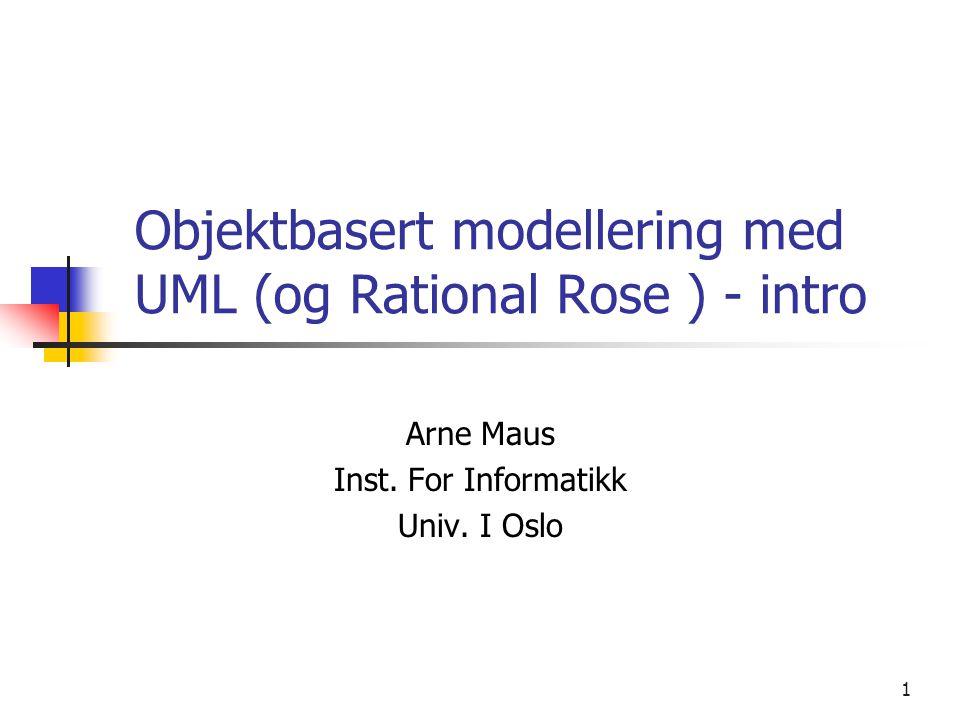 1 Objektbasert modellering med UML (og Rational Rose ) - intro Arne Maus Inst. For Informatikk Univ. I Oslo