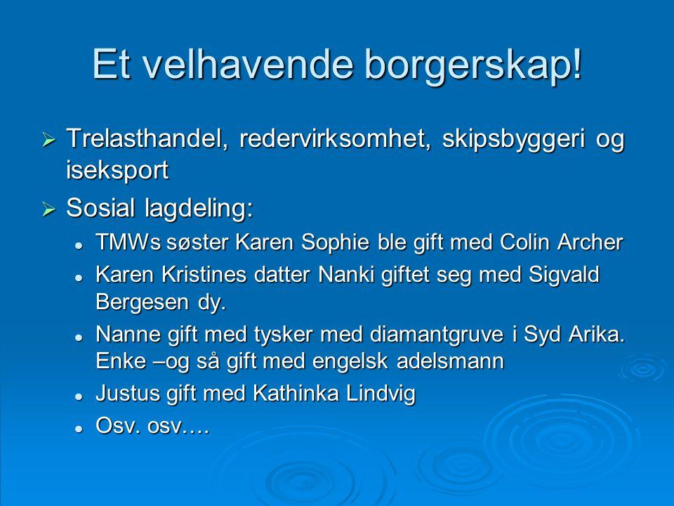Et velhavende borgerskap!  Trelasthandel, redervirksomhet, skipsbyggeri og iseksport  Sosial lagdeling:  TMWs søster Karen Sophie ble gift med Coli