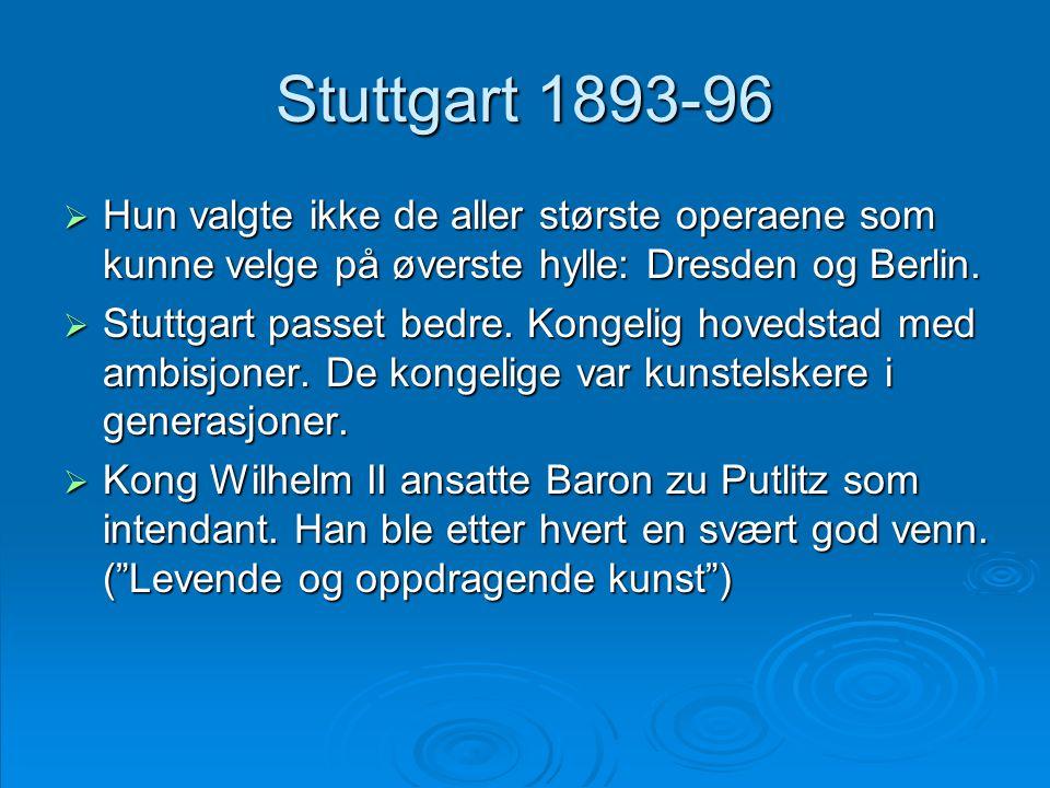Stuttgart 1893-96  Hun valgte ikke de aller største operaene som kunne velge på øverste hylle: Dresden og Berlin.  Stuttgart passet bedre. Kongelig