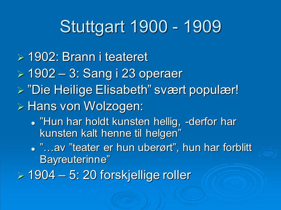 """Stuttgart 1900 - 1909  1902: Brann i teateret  1902 – 3: Sang i 23 operaer  """"Die Heilige Elisabeth"""" svært populær!  Hans von Wolzogen:  """"Hun har"""