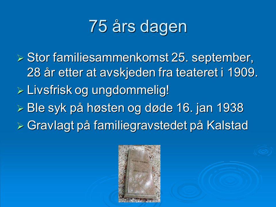 75 års dagen  Stor familiesammenkomst 25. september, 28 år etter at avskjeden fra teateret i 1909.  Livsfrisk og ungdommelig!  Ble syk på høsten og