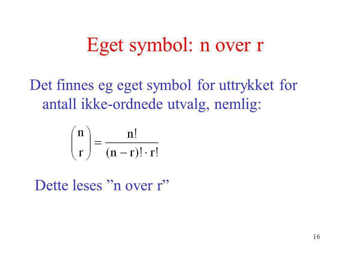 """16 Eget symbol: n over r Det finnes eg eget symbol for uttrykket for antall ikke-ordnede utvalg, nemlig: Dette leses """"n over r"""""""