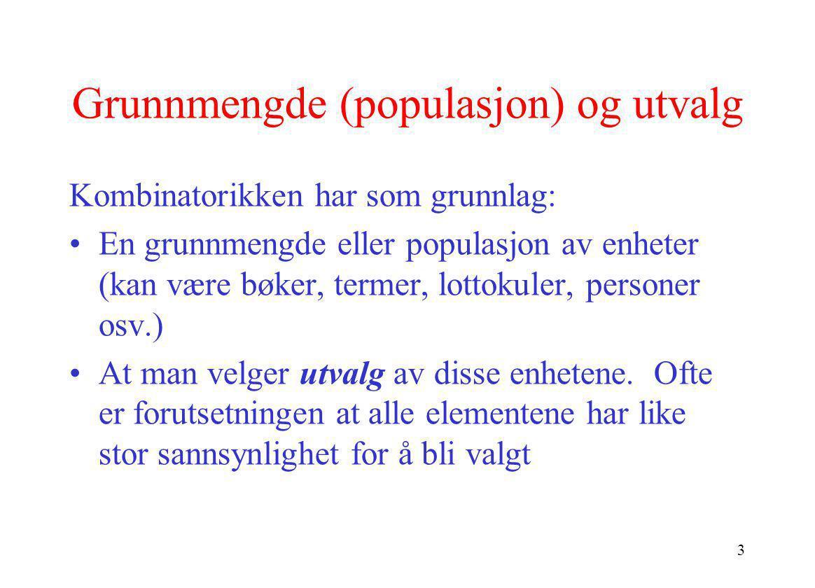 3 Grunnmengde (populasjon) og utvalg Kombinatorikken har som grunnlag: •En grunnmengde eller populasjon av enheter (kan være bøker, termer, lottokuler