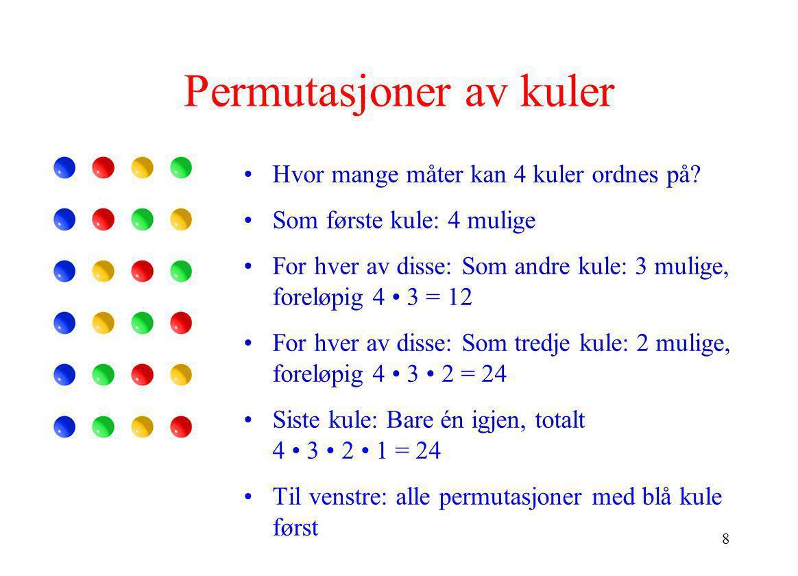 8 Permutasjoner av kuler •Hvor mange måter kan 4 kuler ordnes på? •Som første kule: 4 mulige •For hver av disse: Som andre kule: 3 mulige, foreløpig 4