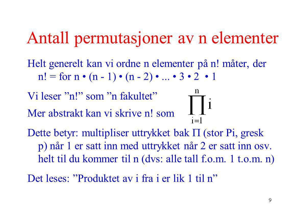 9 Antall permutasjoner av n elementer Helt generelt kan vi ordne n elementer på n! måter, der n! = for n • (n - 1) • (n - 2) •... • 3 • 2 • 1 Vi leser