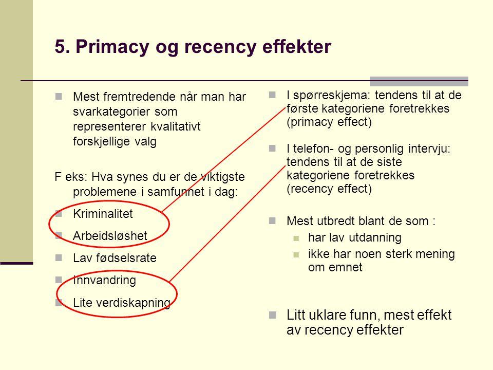 5. Primacy og recency effekter  Mest fremtredende når man har svarkategorier som representerer kvalitativt forskjellige valg F eks: Hva synes du er d