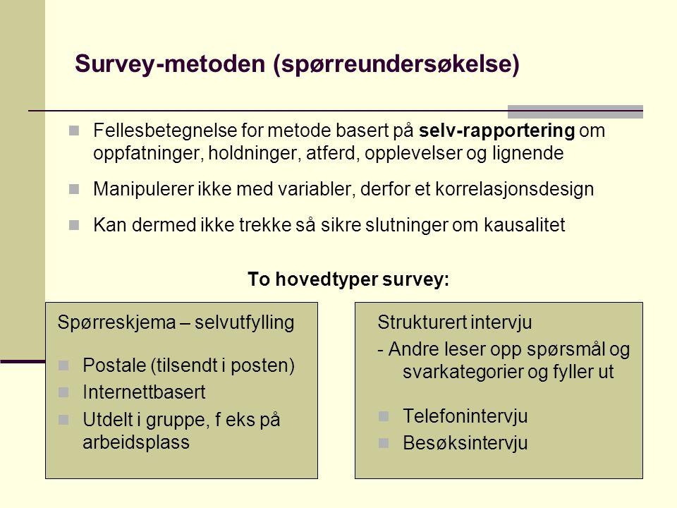 Survey-metoden (spørreundersøkelse) Spørreskjema – selvutfylling  Postale (tilsendt i posten)  Internettbasert  Utdelt i gruppe, f eks på arbeidsplass  Fellesbetegnelse for metode basert på selv-rapportering om oppfatninger, holdninger, atferd, opplevelser og lignende  Manipulerer ikke med variabler, derfor et korrelasjonsdesign  Kan dermed ikke trekke så sikre slutninger om kausalitet To hovedtyper survey: Strukturert intervju - Andre leser opp spørsmål og svarkategorier og fyller ut  Telefonintervju  Besøksintervju