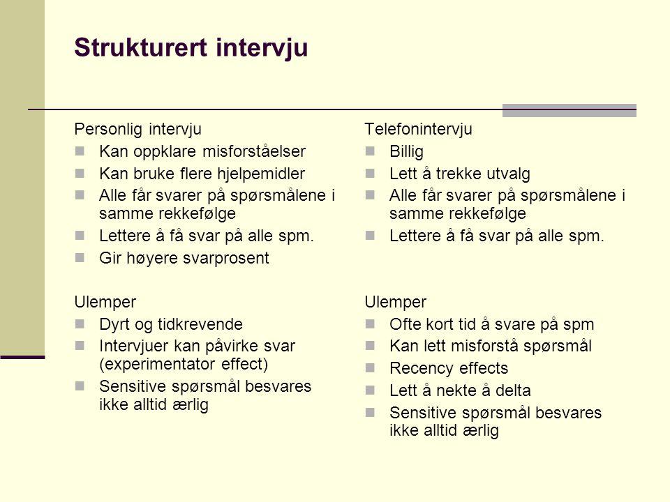 Strukturert intervju Personlig intervju  Kan oppklare misforståelser  Kan bruke flere hjelpemidler  Alle får svarer på spørsmålene i samme rekkefølge  Lettere å få svar på alle spm.