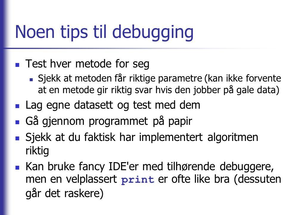 Noen tips til debugging  Test hver metode for seg  Sjekk at metoden får riktige parametre (kan ikke forvente at en metode gir riktig svar hvis den jobber på gale data)  Lag egne datasett og test med dem  Gå gjennom programmet på papir  Sjekk at du faktisk har implementert algoritmen riktig  Kan bruke fancy IDE er med tilhørende debuggere, men en velplassert print er ofte like bra (dessuten går det raskere)