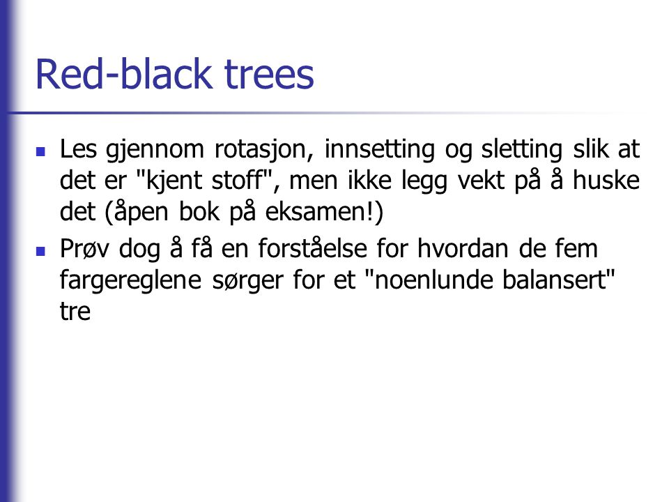 Red-black trees  Les gjennom rotasjon, innsetting og sletting slik at det er kjent stoff , men ikke legg vekt på å huske det (åpen bok på eksamen!)  Prøv dog å få en forståelse for hvordan de fem fargereglene sørger for et noenlunde balansert tre