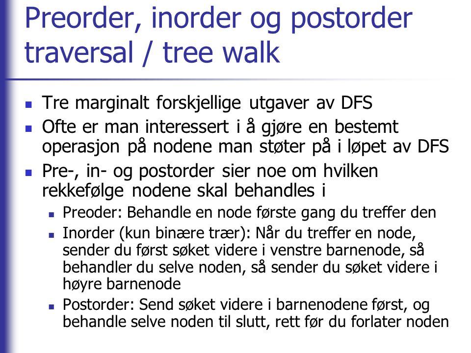 Preorder, inorder og postorder traversal / tree walk  Tre marginalt forskjellige utgaver av DFS  Ofte er man interessert i å gjøre en bestemt operasjon på nodene man støter på i løpet av DFS  Pre-, in- og postorder sier noe om hvilken rekkefølge nodene skal behandles i  Preoder: Behandle en node første gang du treffer den  Inorder (kun binære trær): Når du treffer en node, sender du først søket videre i venstre barnenode, så behandler du selve noden, så sender du søket videre i høyre barnenode  Postorder: Send søket videre i barnenodene først, og behandle selve noden til slutt, rett før du forlater noden