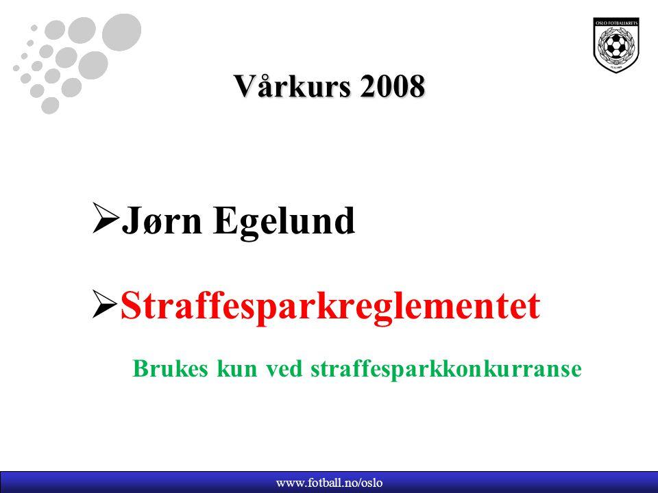 Vårkurs 2008  Jørn Egelund  Straffesparkreglementet Brukes kun ved straffesparkkonkurranse www.fotball.no/oslo