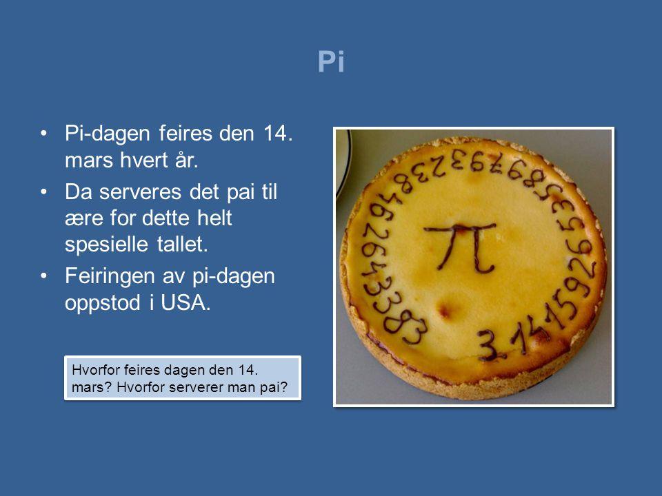 Pi •Pi-dagen feires den 14. mars hvert år. •Da serveres det pai til ære for dette helt spesielle tallet. •Feiringen av pi-dagen oppstod i USA. Hvorfor