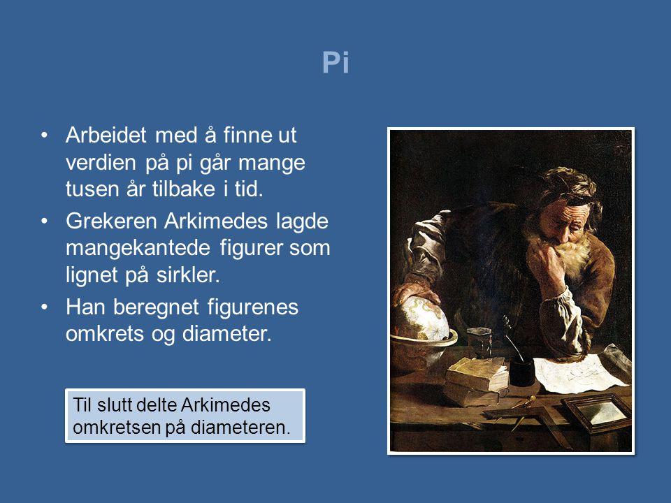 Pi •Arbeidet med å finne ut verdien på pi går mange tusen år tilbake i tid. •Grekeren Arkimedes lagde mangekantede figurer som lignet på sirkler. •Han