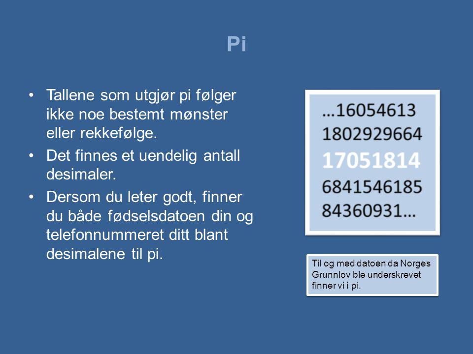 Pi •Tallene som utgjør pi følger ikke noe bestemt mønster eller rekkefølge. •Det finnes et uendelig antall desimaler. •Dersom du leter godt, finner du