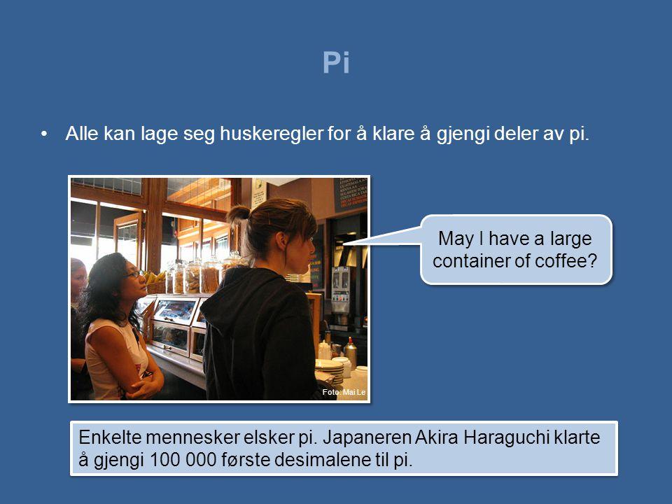 Pi •Alle kan lage seg huskeregler for å klare å gjengi deler av pi. May I have a large container of coffee? Enkelte mennesker elsker pi. Japaneren Aki